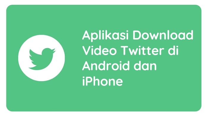 Aplikasi Download Video Twitter di Android dan iPhone
