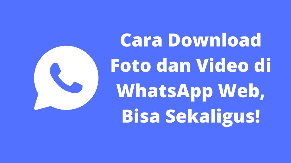 Cara Download Foto dan Video di WhatsApp Web, Bisa Sekaligus!