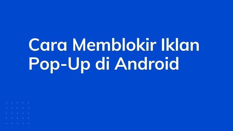 3 Cara Memblokir Iklan Pop-Up di Android